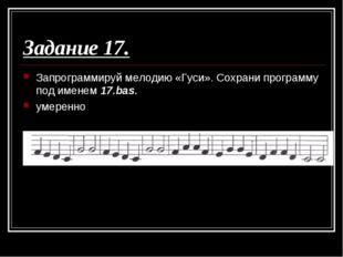 Задание 17. Запрограммируй мелодию «Гуси». Сохрани программу под именем 17.ba