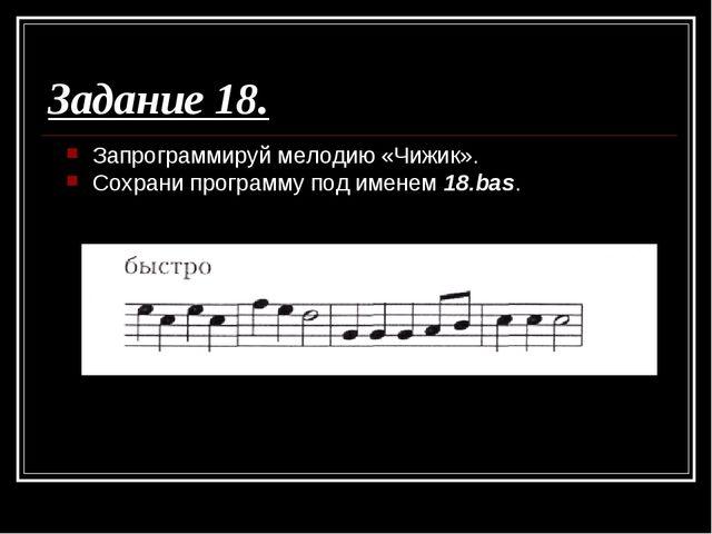 Задание 18. Запрограммируй мелодию «Чижик». Сохрани программу под именем 18.b...