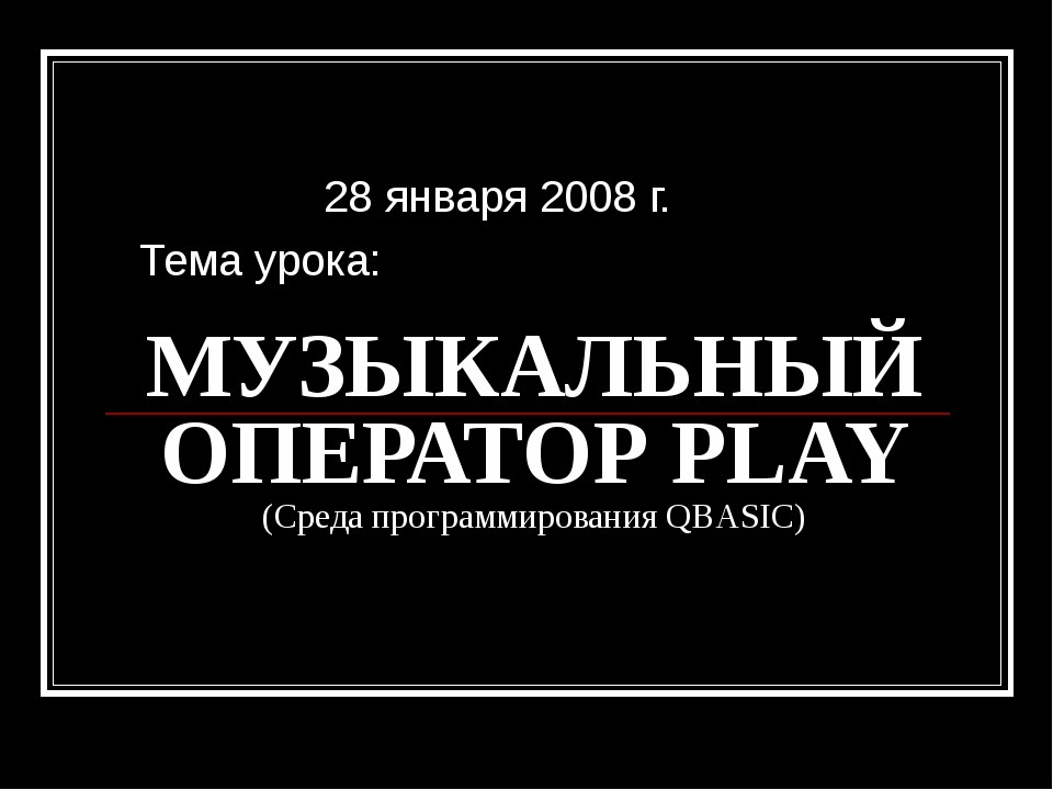 МУЗЫКАЛЬНЫЙ ОПЕРАТОР PLAY (Среда программирования QBASIC) 28 января 2008 г. Т...