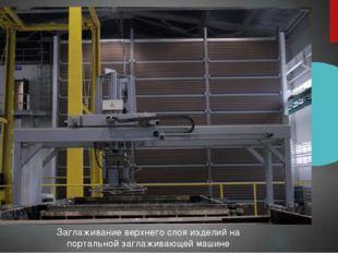 Заглаживание верхнего слоя изделий на портальной заглаживающей машине