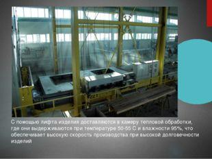 С помощью лифта изделия доставляются в камеру тепловой обработки, где они выд