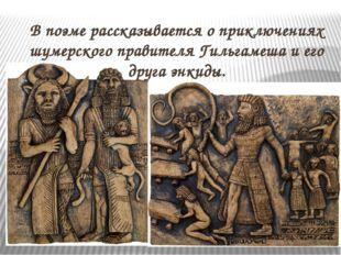 В поэме рассказывается о приключениях шумерского правителя Гильгамеша и его д