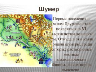 Шумер Первые поселения в Южном Двуречье стали появляться в VI тысячелетии до