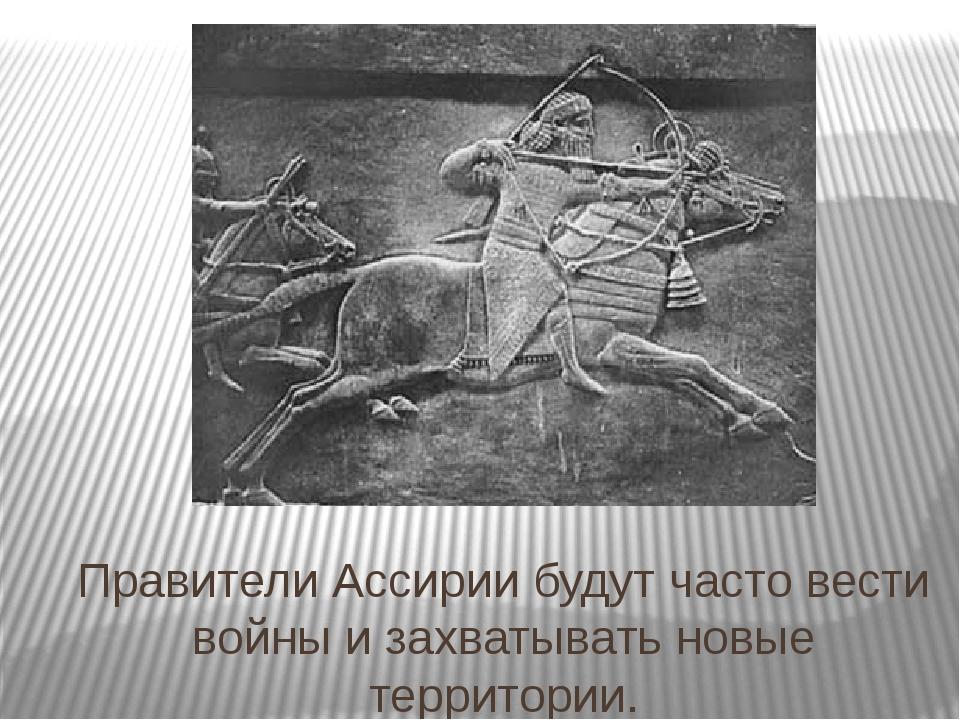Правители Ассирии будут часто вести войны и захватывать новые территории.