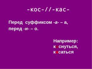 Перед суффиксом -а- – а, перед -н- – о. -кос-//-кас- Например: коснуться, кас