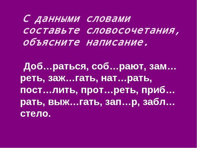 С данными словами составьте словосочетания, объясните написание. Доб…раться,...