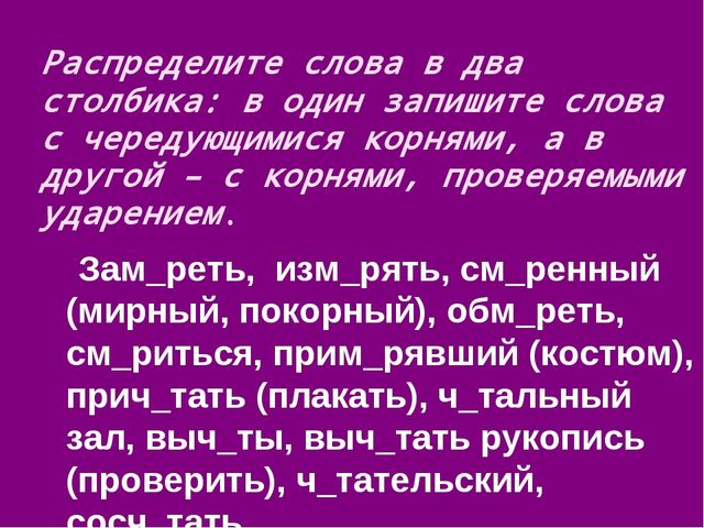 Распределите слова в два столбика: в один запишите слова с чередующимися корн...