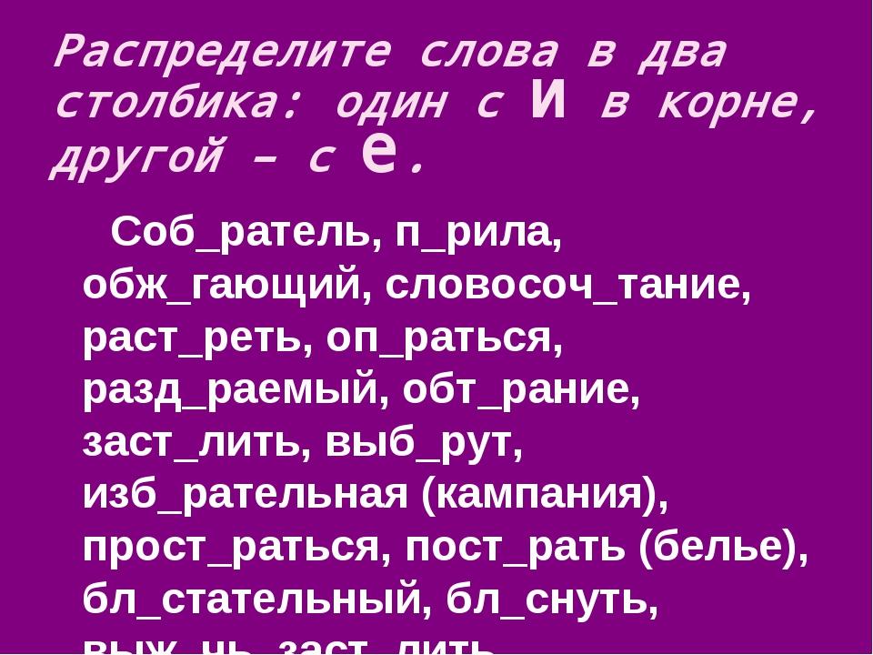 Распределите слова в два столбика: один с и в корне, другой – с е. Соб_ратель...
