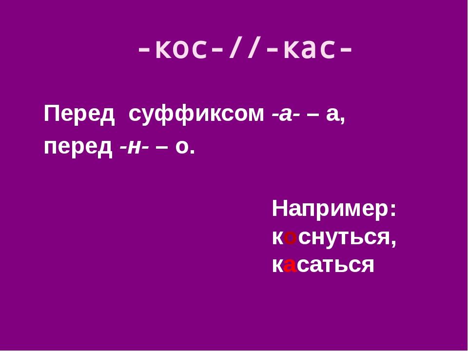 Перед суффиксом -а- – а, перед -н- – о. -кос-//-кас- Например: коснуться, кас...