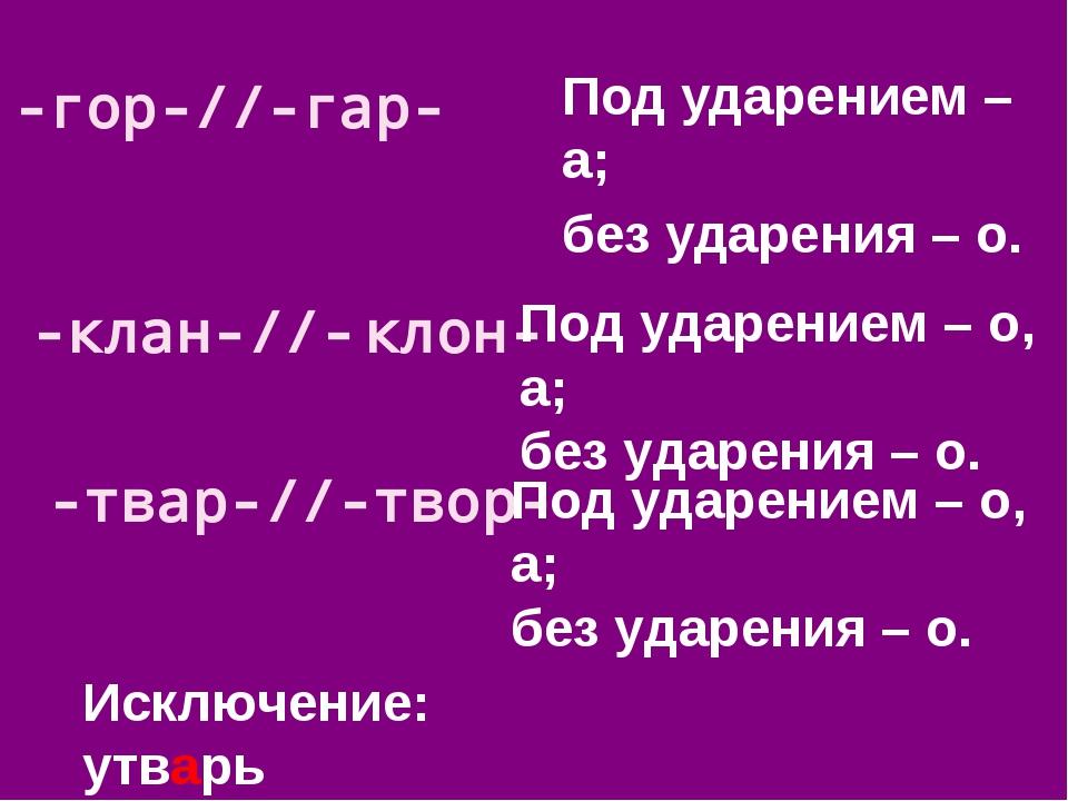 Под ударением – а; без ударения – о. -гор-//-гар- Исключение: утварь -клан-//...