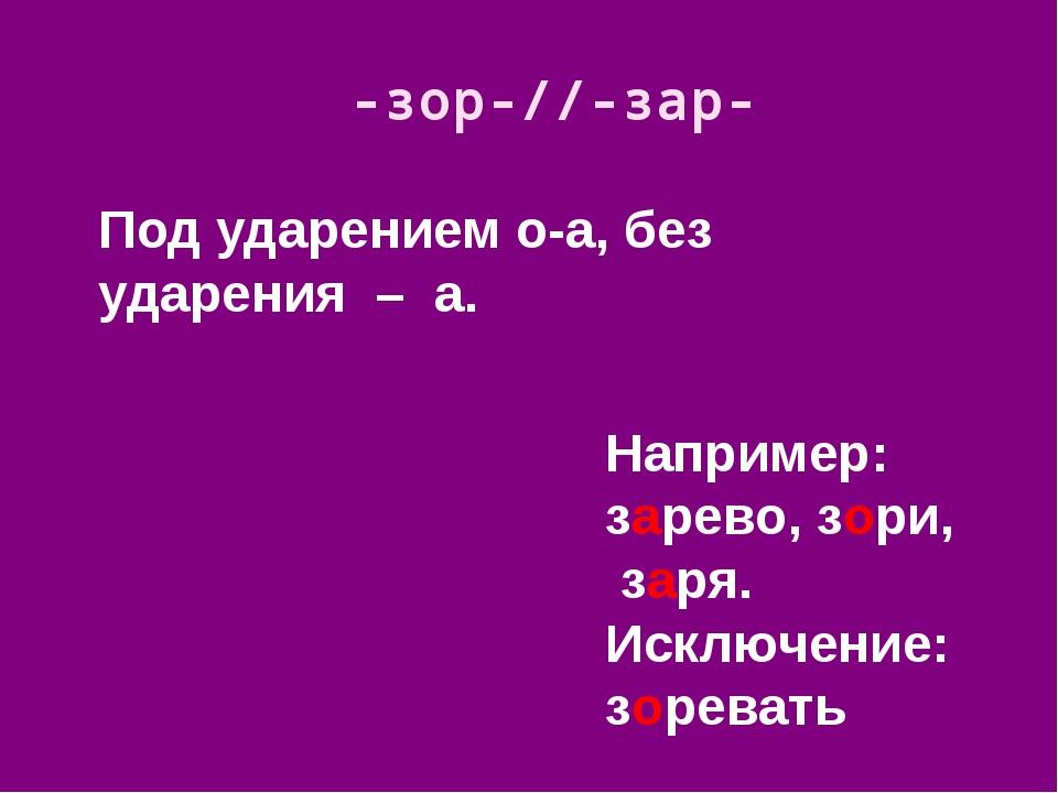 Под ударением о-а, без ударения – а. -зор-//-зар- Например: зарево, зори, зар...