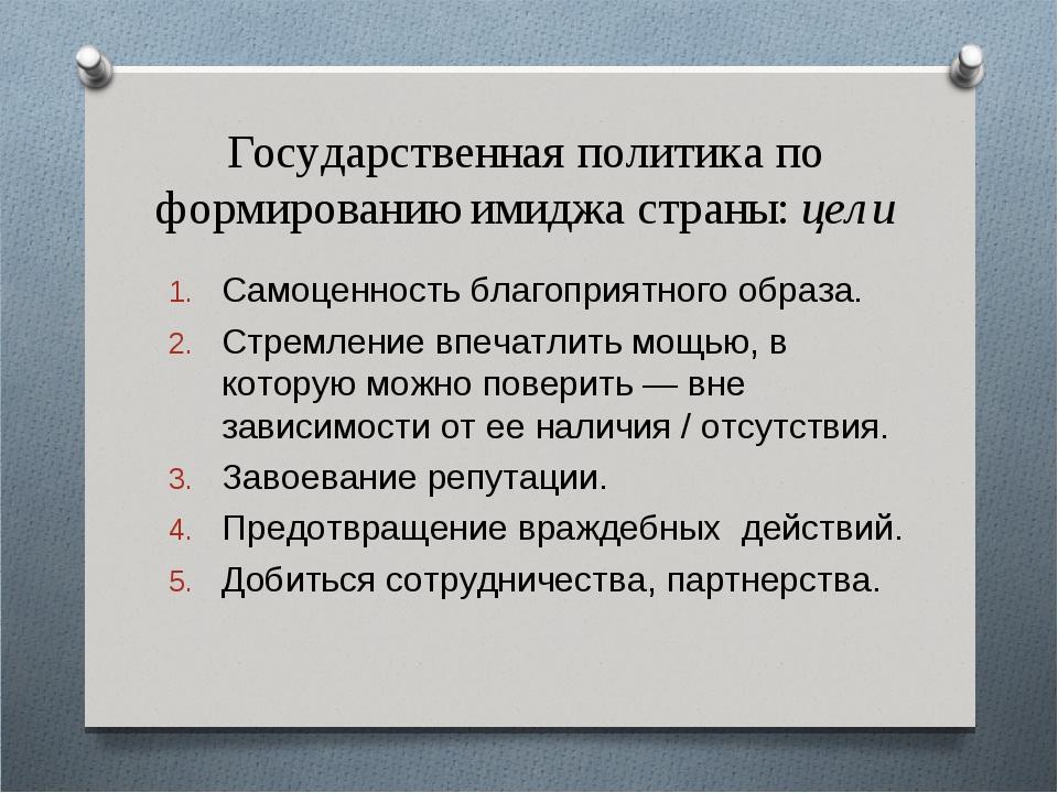 Государственная политика по формированию имиджа страны: цели Самоценность бла...