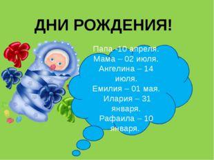ДНИ РОЖДЕНИЯ! Папа -10 апреля. Мама – 02 июля. Ангелина – 14 июля. Емилия – 0