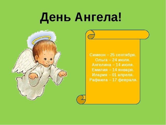 День Ангела! Симеон – 25 сентября. Ольга – 24 июля. Ангелина – 14 июля. Емили...