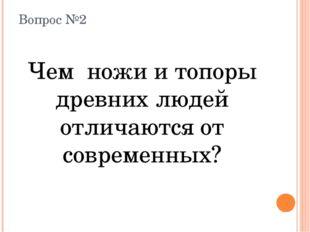 Вопрос №2 Чем ножи и топоры древних людей отличаются от современных?