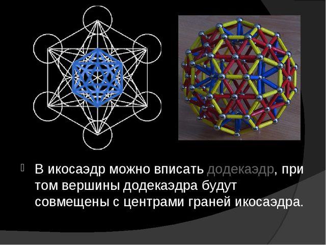 В икосаэдр можно вписать додекаэдр, при том вершины додекаэдра будут совмещен...