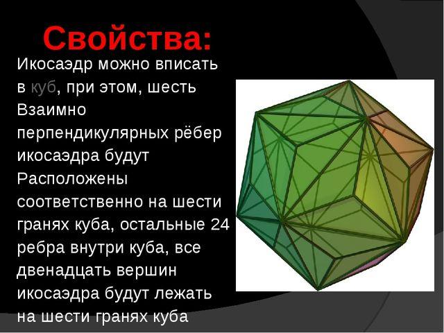 Икосаэдр можно вписать в куб, при этом, шесть Взаимно перпендикулярных рёбер...