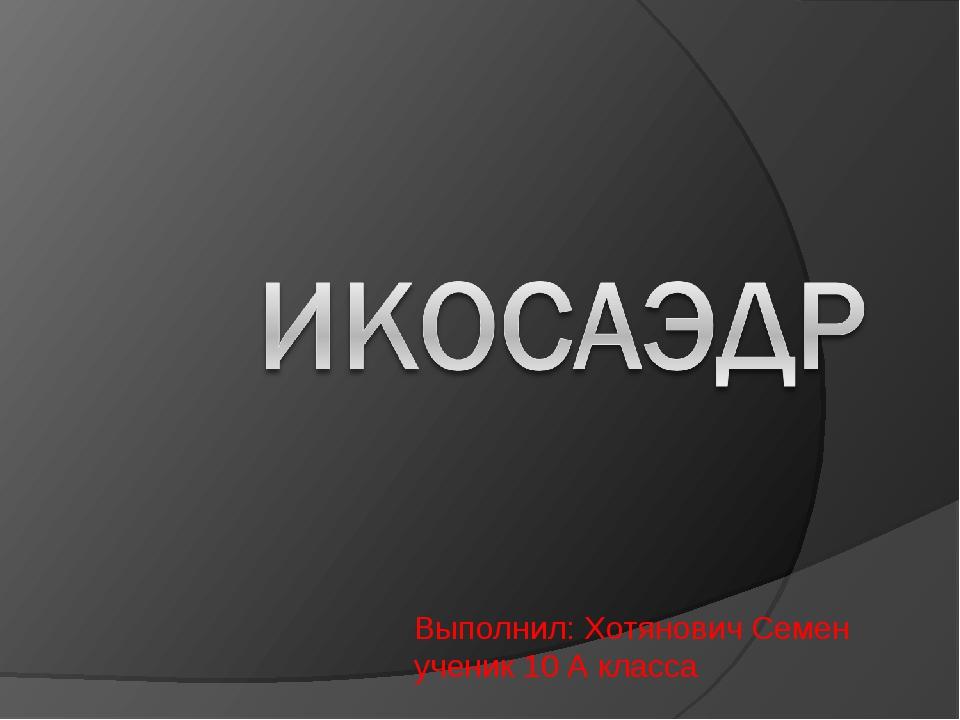 Выполнил: Хотянович Семен ученик 10 А класса