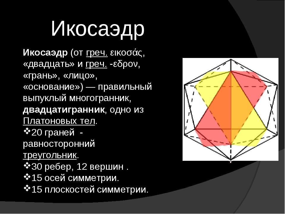 Икосаэдр Икосаэдр (от греч. εικοσάς, «двадцать» и греч. -εδρον, «грань», «лиц...