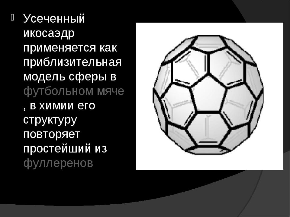 Усеченный икосаэдр применяется как приблизительная модель сферы в футбольном...