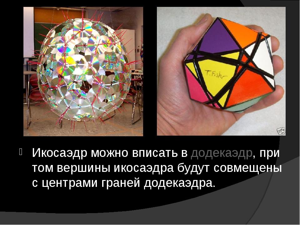 Икосаэдр можно вписать в додекаэдр, при том вершины икосаэдра будут совмещены...