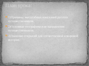 1)Причины масштабных изысканий русских путешественников. 2)Основные географич