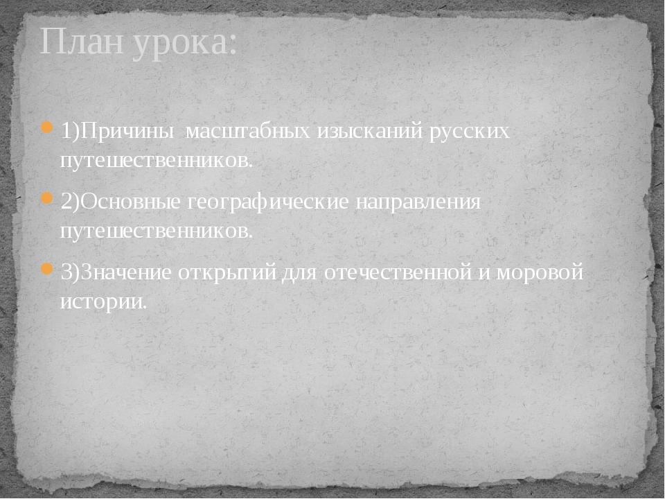 1)Причины масштабных изысканий русских путешественников. 2)Основные географич...