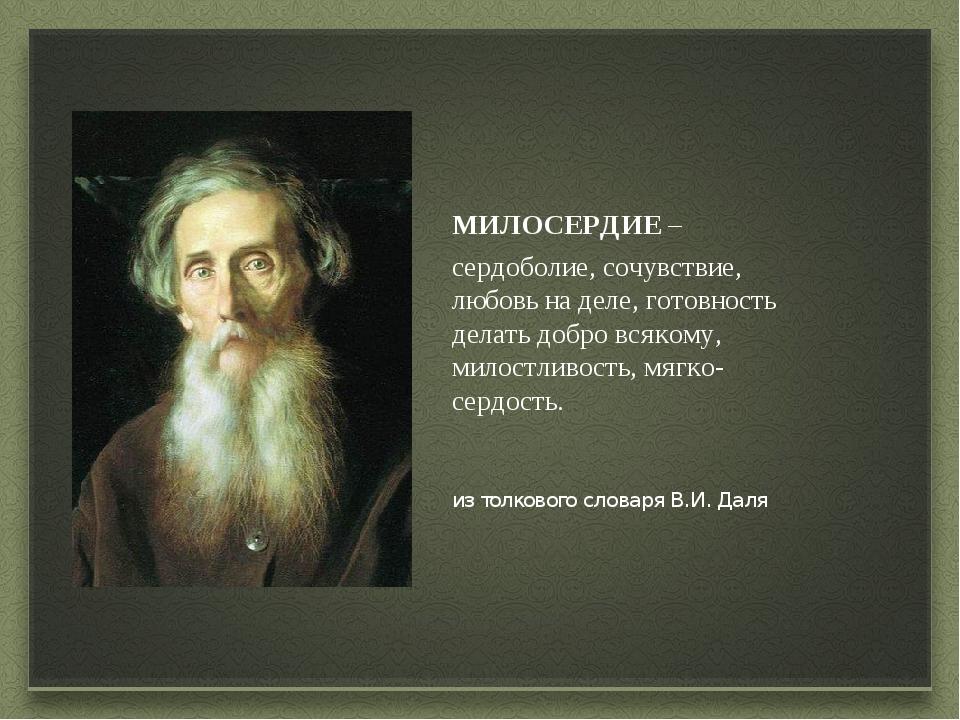 из толкового словаря В.И. Даля МИЛОСЕРДИЕ – сердоболие, сочувствие, любовь н...
