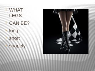 WHAT LEGS CAN BE? long short shapely