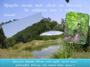 Природа милая, тебе одной мы внемлем. Ты подарила нам и небеса , и землю!