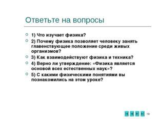 * Ответьте на вопросы 1) Что изучает физика? 2) Почему физика позволяет челов
