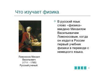 * Что изучает физика В русский язык слово «физика» введено Михаилом Васильеви