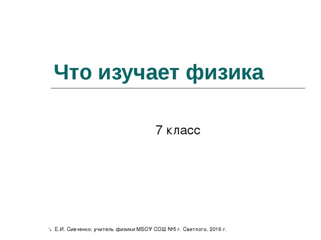 Что изучает физика 7 класс  Е.И. Сивченко, учитель физики МБОУ СОШ №5 г. Све...