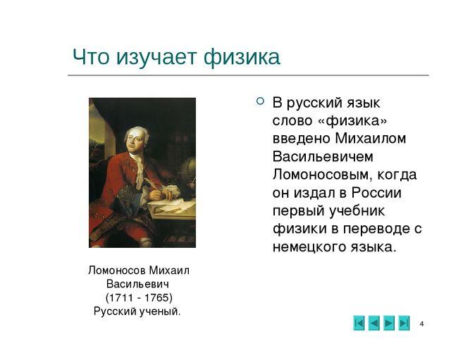 * Что изучает физика В русский язык слово «физика» введено Михаилом Васильеви...