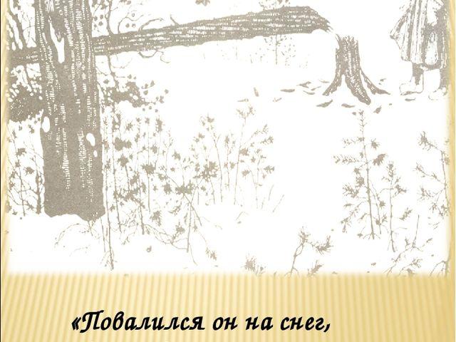 Художник И.Я.Билибин «Повалился он на снег, На холодный снег, Будто сосенка…»