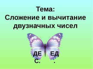 Тема: Сложение и вычитание двузначных чисел ЕД. ДЕС.