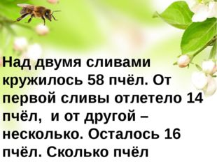 Над двумя сливами кружилось 58 пчёл. От первой сливы отлетело 14 пчёл, и от д