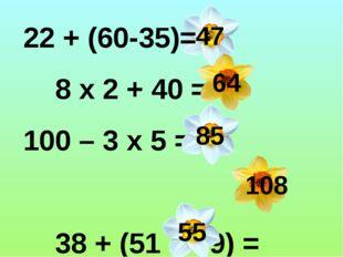 22 + (60-35)= 8 х 2 + 40 = 100 – 3 х 5 = 38 + (51 + 19) = 5 х 2 + 45 = 47 64