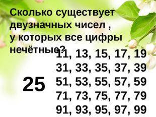 Сколько существует двузначных чисел , у которых все цифры нечётные? 11, 13, 1
