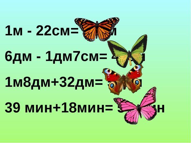 1м - 22см= 78см 6дм - 1дм7см= 43см 1м8дм+32дм= 50дм 39 мин+18мин= 57 мин