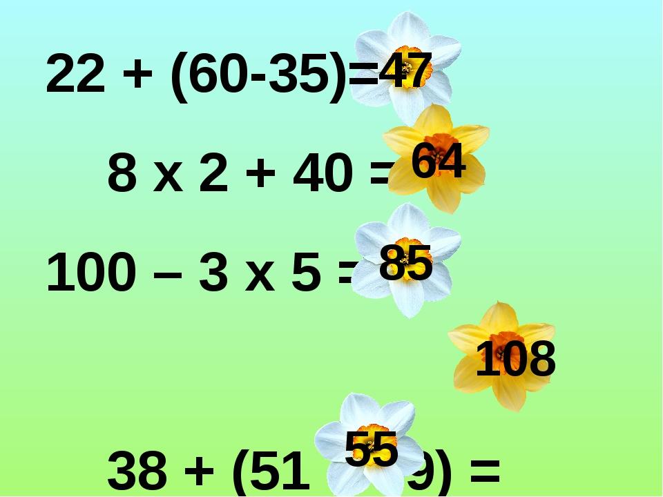 22 + (60-35)= 8 х 2 + 40 = 100 – 3 х 5 = 38 + (51 + 19) = 5 х 2 + 45 = 47 64...