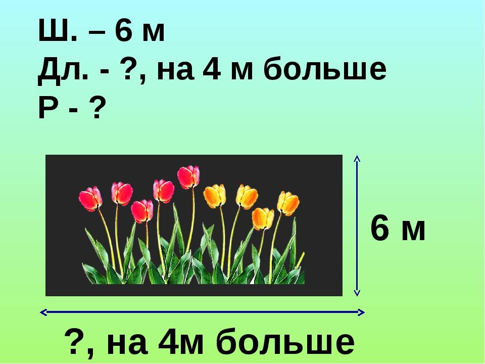 Ш. – 6 м Дл. - ?, на 4 м больше Р - ? ?, на 4м больше 6 м