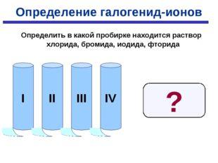 Определение галогенид-ионов Определить в какой пробирке находится раствор хло