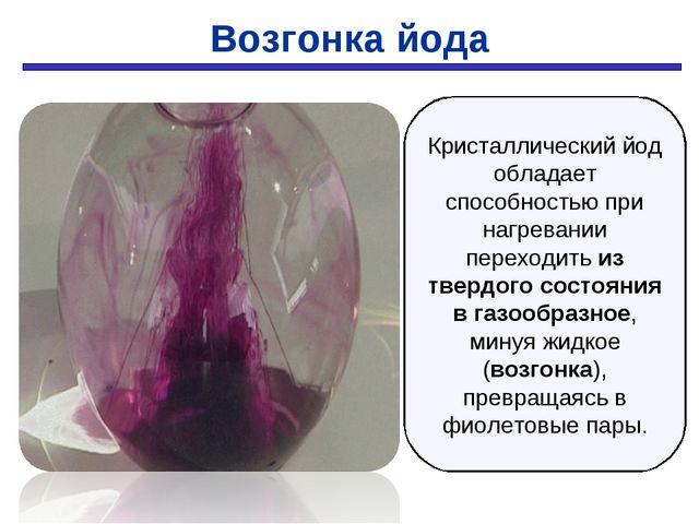Возгонка йода Кристаллический йод обладает способностью при нагревании перехо...