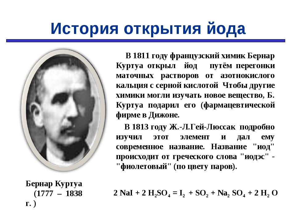 В 1811 году французский химик Бернар Куртуа открыл йод путём перегонки маточ...