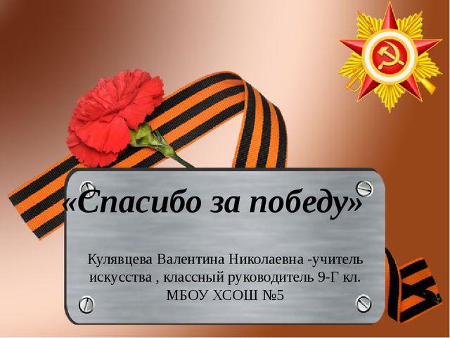 «Спасибо за победу» Кулявцева Валентина Николаевна -учитель искусства , класс...