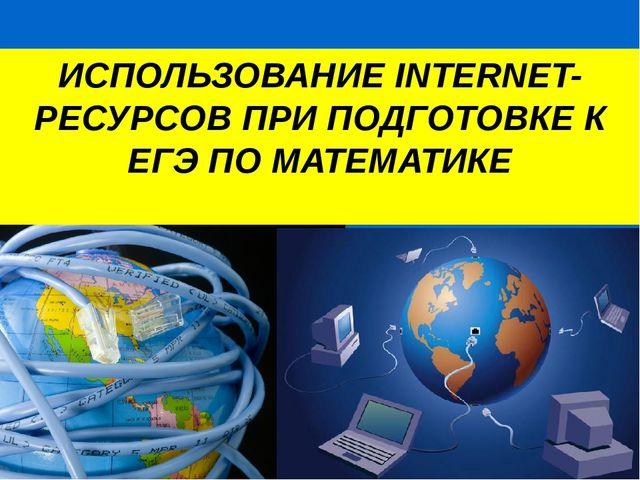 ИСПОЛЬЗОВАНИЕ INTERNET-РЕСУРСОВ ПРИ ПОДГОТОВКЕ К ЕГЭ ПО МАТЕМАТИКЕ