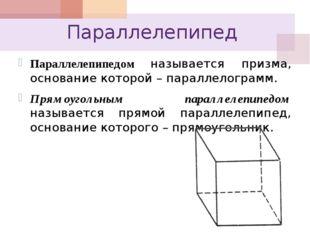 Параллелепипед Параллелепипедом называется призма, основание которой – паралл