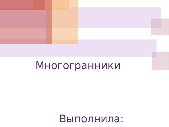 Многогранники Выполнила: Филиппова Елена