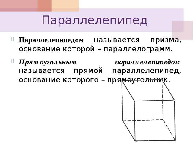 Параллелепипед Параллелепипедом называется призма, основание которой – паралл...